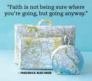 Faith is not being sure where you're going, but going anyway