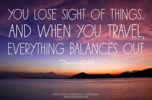 You lose sight of things & when you travel, everything balances out