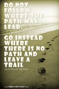 Do not follow where the path may lead - Go instead where there is no path & leave a trail