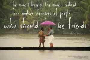 The more I travelled, the more I realised fear makes strangers of people who should be friends