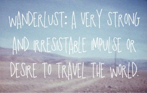 Wanderlust: a very strong & iresistable impulse or desire to travel the world